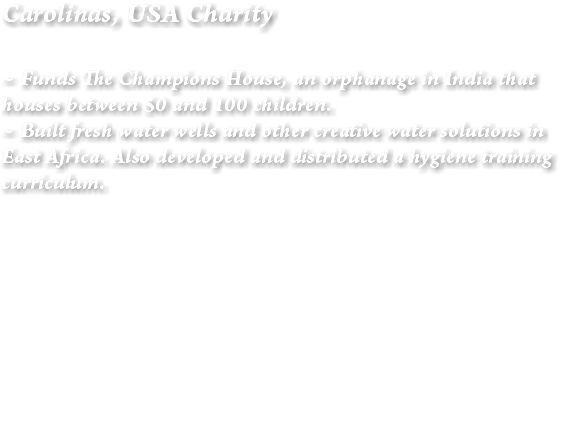 Carolinas, USA Charity ~ Funds The Champions House, an orphanage in India that houses between 50 and 100 children. ~ Built fresh water wells and other creative water solutions in East Africa. Also developed and distributed a hygiene training curriculum.