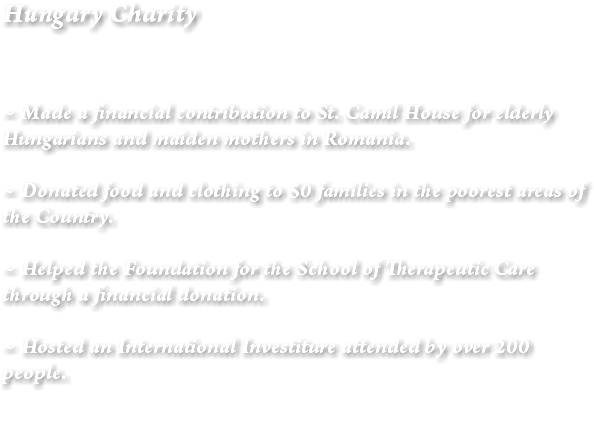 Hungary Charity ~ Made a financial contribution to St. Camil House for elderly Hungarians and maiden mothers in Romania. ~ Donated food and clothing to 50 families in the poorest areas of the Country. ~ Helped the Foundation for the School of Therapeutic Care through a financial donation. ~ Hosted an International Investiture attended by over 200 people.