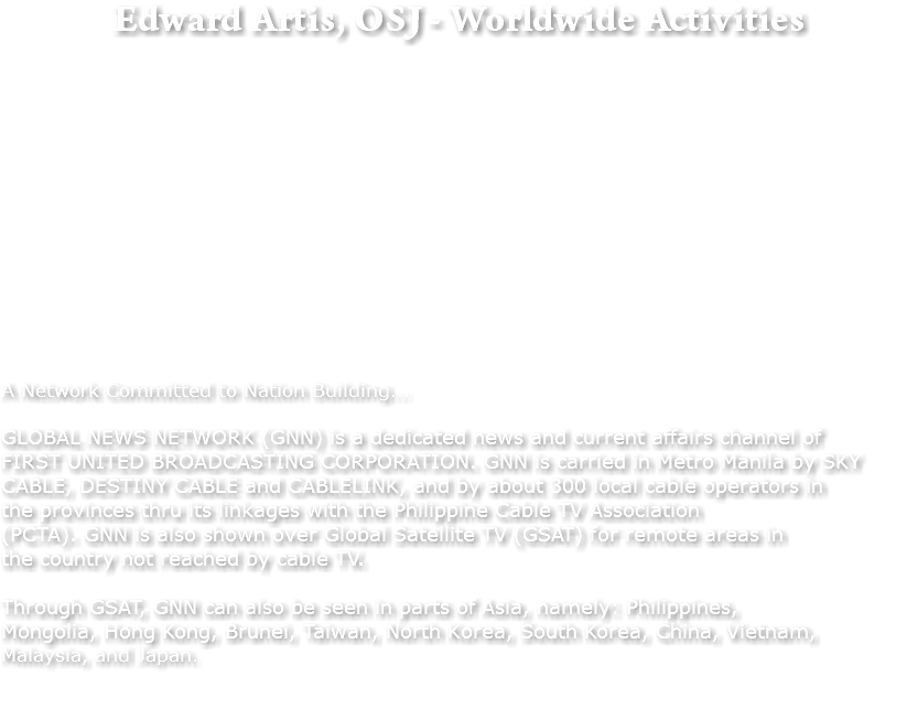 Edward Artis, OSJ - Worldwide Activities A Network Committed to Nation Building... GLOBAL NEWS NETWORK (GNN) is a dedicated news and current affairs channel of FIRST UNITED BROADCASTING CORPORATION. GNN is carried in Metro Manila by SKY CABLE, DESTINY CABLE and CABLELINK, and by about 300 local cable operators in the provinces thru its linkages with the Philippine Cable TV Association (PCTA). GNN is also shown over Global Satellite TV (GSAT) for remote areas in the country not reached by cable TV. Through GSAT, GNN can also be seen in parts of Asia, namely: Philippines, Mongolia, Hong Kong, Brunei, Taiwan, North Korea, South Korea, China, Vietnam, Malaysia, and Japan.
